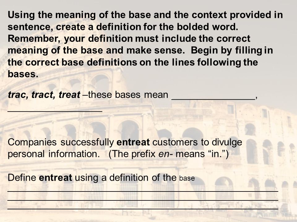 Using the meaning of the base and the context provided in sentence, create a definition for the bolded word. Remember, your definition must include the correct meaning of the base and make sense. Begin by filling in the correct base definitions on the lines following the bases.