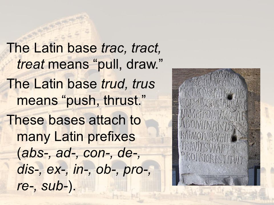 The Latin base trac, tract, treat means pull, draw