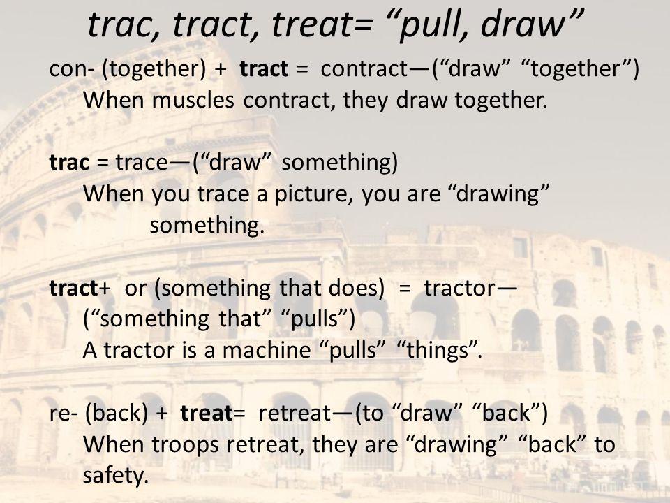 trac, tract, treat= pull, draw