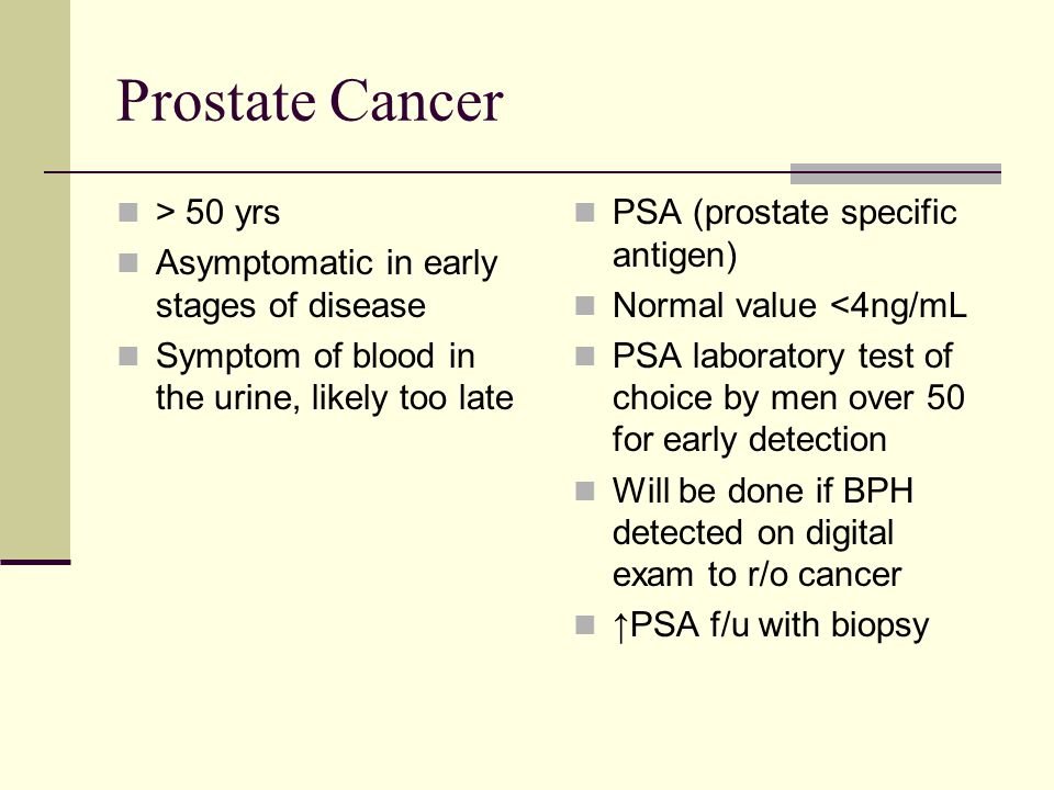 Prostate Cancer > 50 yrs Asymptomatic in early stages of disease