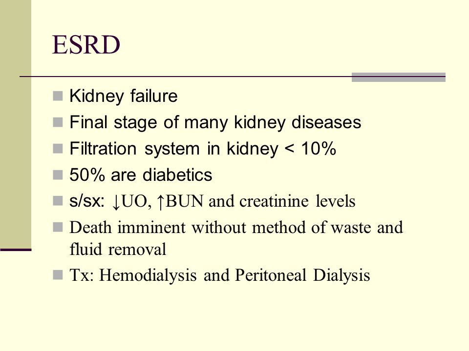 ESRD Kidney failure Final stage of many kidney diseases
