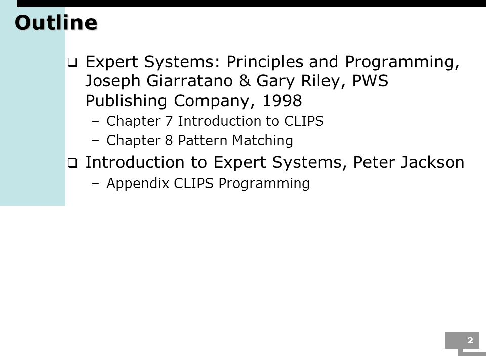 Outline Expert Systems: Principles and Programming, Joseph Giarratano & Gary Riley, PWS Publishing Company, 1998.