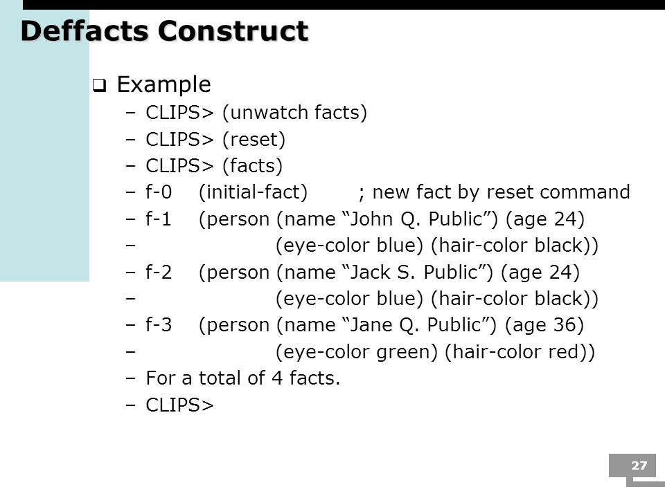 Deffacts Construct Example CLIPS> (unwatch facts) CLIPS> (reset)