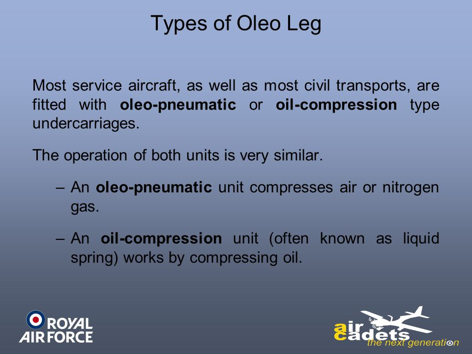 Types of Oleo Leg Most service aircraft, as well as most civil transports, are fitted with oleo-pneumatic or oil-compression type undercarriages.