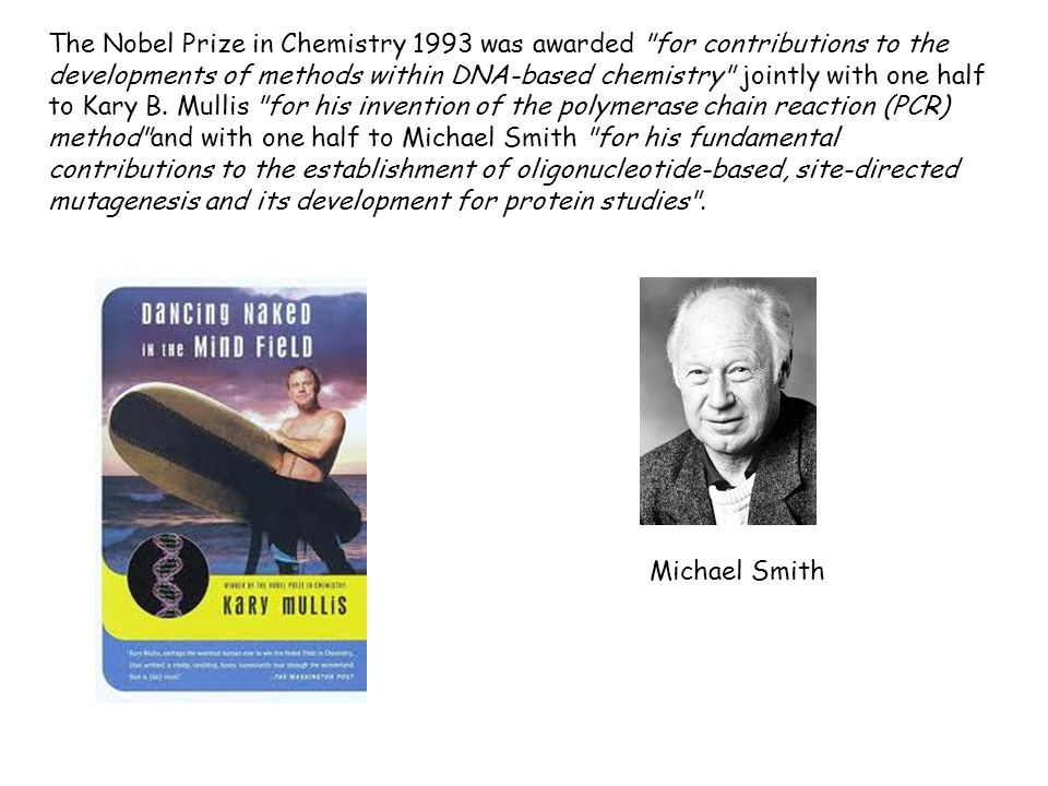 The Nobel Prize in Chemistry 1993 was awarded for contributions to the developments of methods within DNA-based chemistry jointly with one half to Kary B. Mullis for his invention of the polymerase chain reaction (PCR) method and with one half to Michael Smith for his fundamental contributions to the establishment of oligonucleotide-based, site-directed mutagenesis and its development for protein studies .