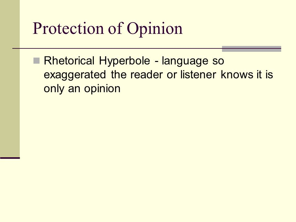 Protection of Opinion Rhetorical Hyperbole - language so exaggerated the reader or listener knows it is only an opinion.