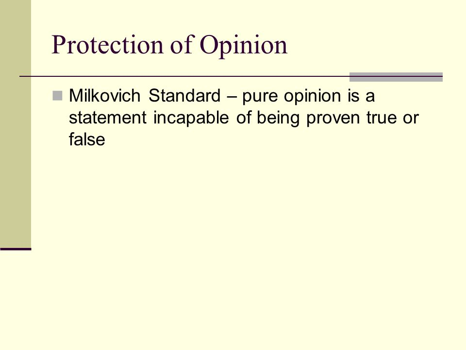 Protection of Opinion Milkovich Standard – pure opinion is a statement incapable of being proven true or false.
