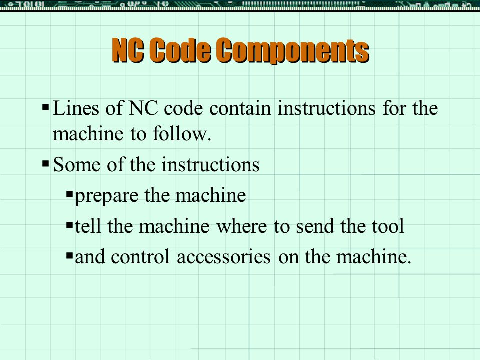 NC Code Components Lines of NC code contain instructions for the machine to follow. Some of the instructions.