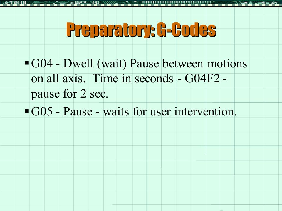 Preparatory: G-Codes G04 - Dwell (wait) Pause between motions on all axis. Time in seconds - G04F2 - pause for 2 sec.