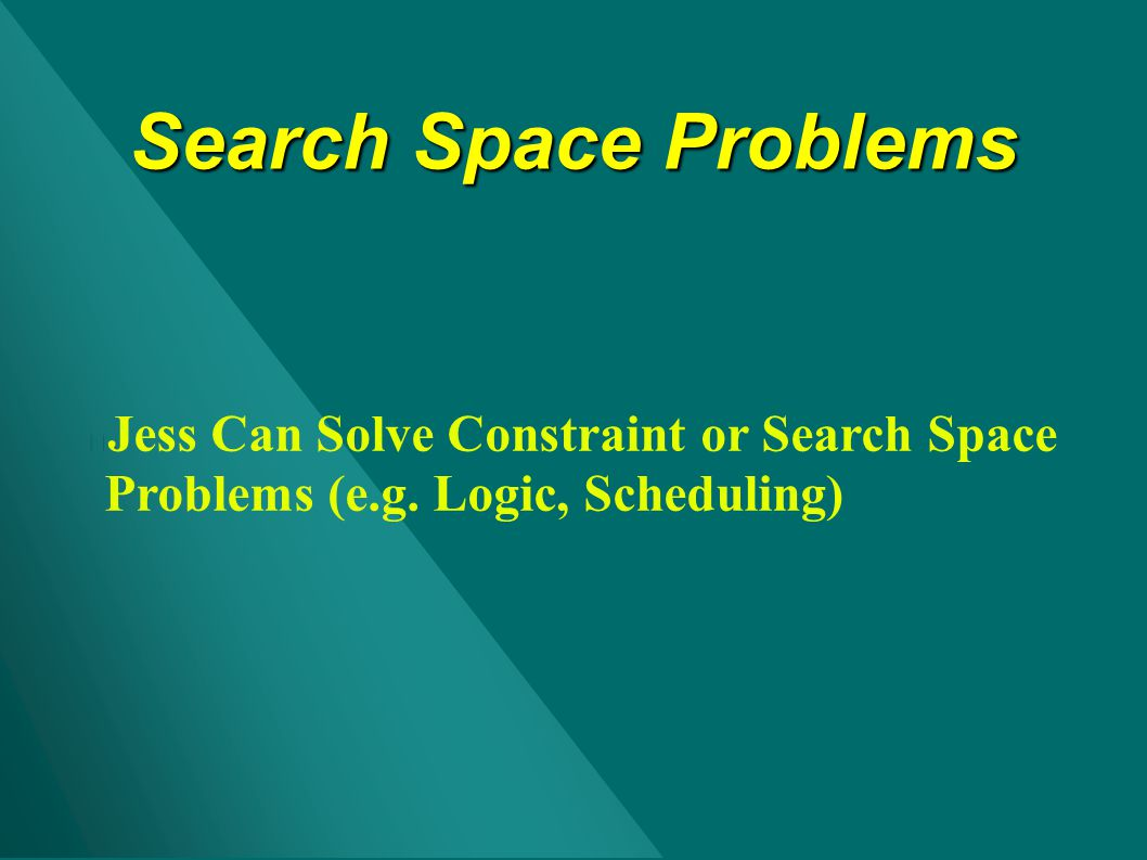 Search Space Problems Jess Can Solve Constraint or Search Space Problems (e.g. Logic, Scheduling)