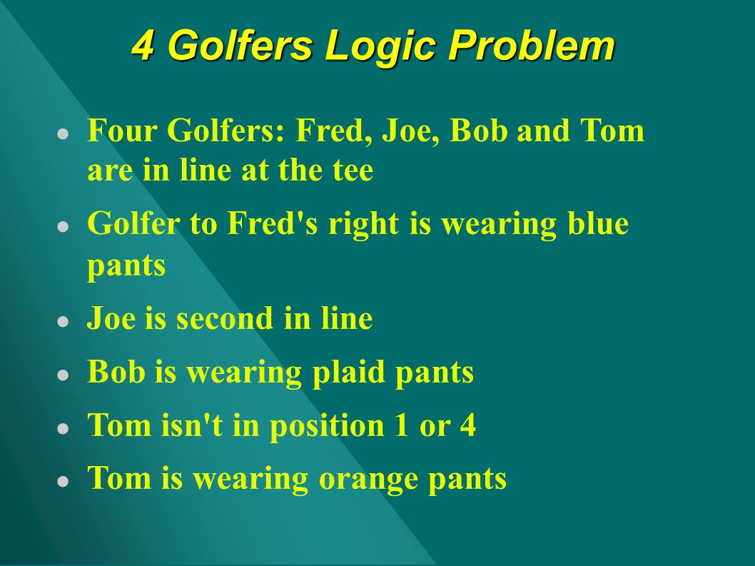 4 Golfers Logic Problem Four Golfers: Fred, Joe, Bob and Tom are in line at the tee. Golfer to Fred s right is wearing blue pants.