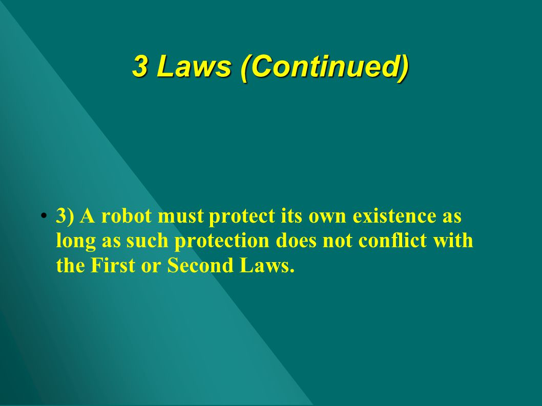 3 Laws (Continued) 3) A robot must protect its own existence as long as such protection does not conflict with the First or Second Laws.