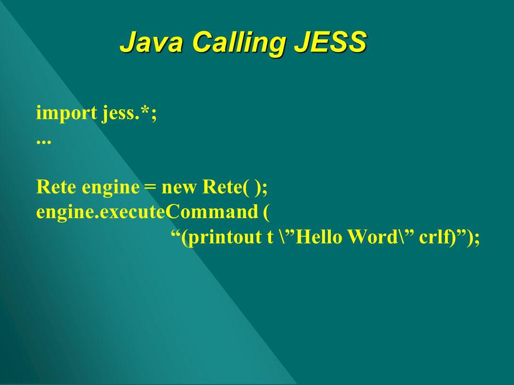 Java Calling JESS import jess.*; ... Rete engine = new Rete( );