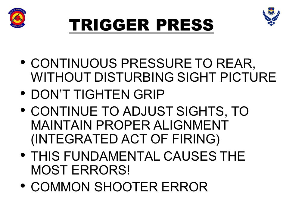 TRIGGER PRESS CONTINUOUS PRESSURE TO REAR, WITHOUT DISTURBING SIGHT PICTURE. DON'T TIGHTEN GRIP.