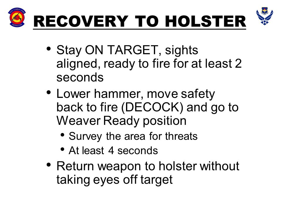 RECOVERY TO HOLSTER Stay ON TARGET, sights aligned, ready to fire for at least 2 seconds.