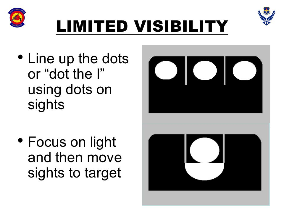 LIMITED VISIBILITY Line up the dots or dot the I using dots on sights.