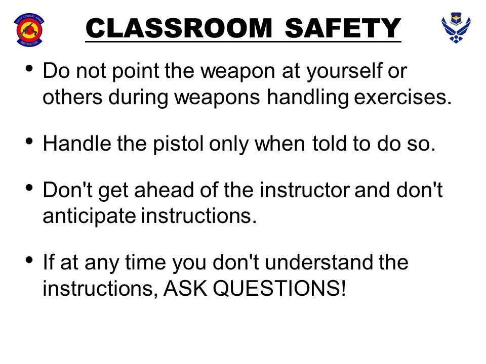 CLASSROOM SAFETY Do not point the weapon at yourself or others during weapons handling exercises. Handle the pistol only when told to do so.