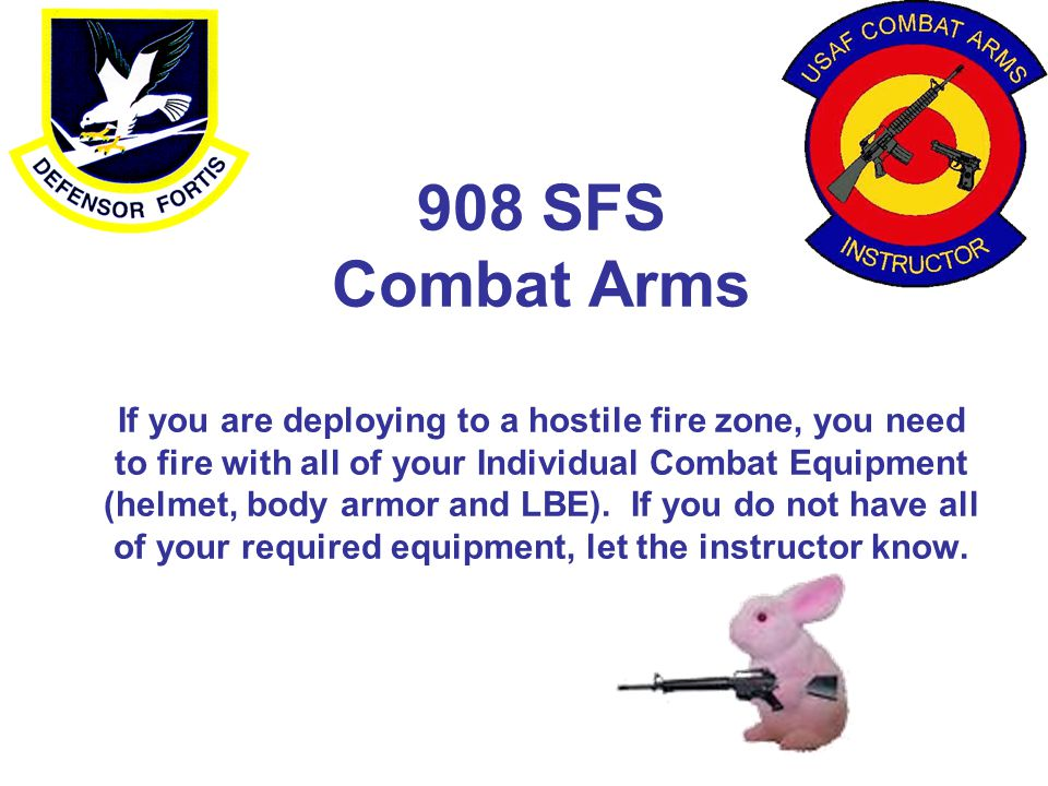 908 SFS Combat Arms If you are deploying to a hostile fire zone, you need to fire with all of your Individual Combat Equipment (helmet, body armor and LBE).