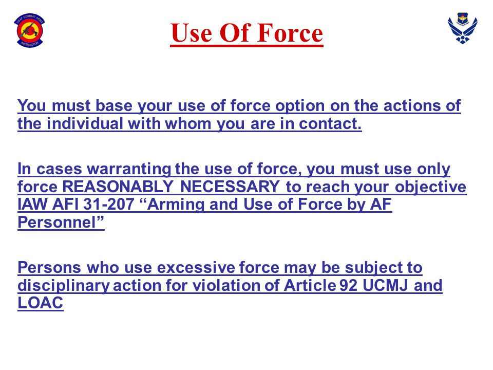 Use Of Force You must base your use of force option on the actions of the individual with whom you are in contact.