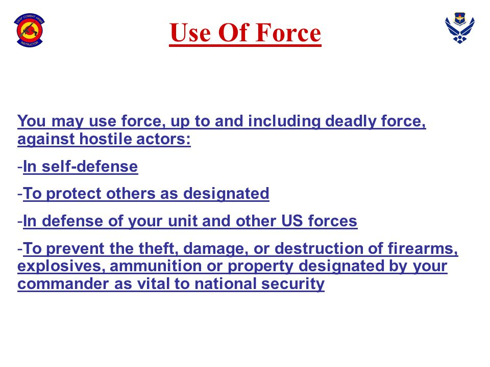 Use Of Force You may use force, up to and including deadly force, against hostile actors: In self-defense.
