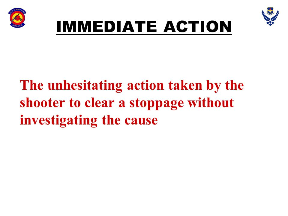 IMMEDIATE ACTION The unhesitating action taken by the shooter to clear a stoppage without investigating the cause.