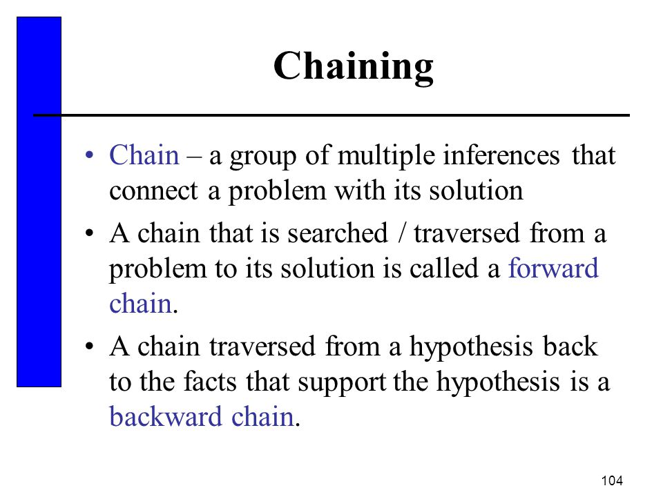 Chaining Chain – a group of multiple inferences that connect a problem with its solution.