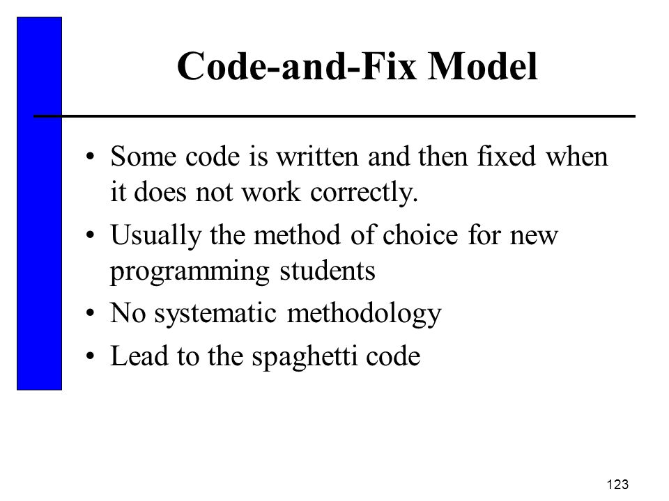 Code-and-Fix Model Some code is written and then fixed when it does not work correctly. Usually the method of choice for new programming students.
