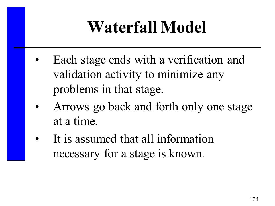 Waterfall Model Each stage ends with a verification and validation activity to minimize any problems in that stage.