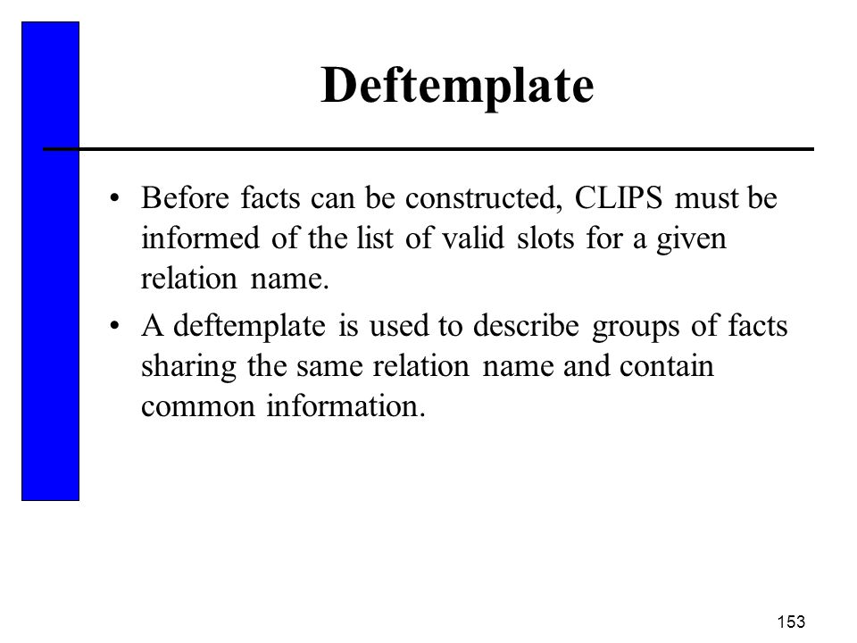 Deftemplate Before facts can be constructed, CLIPS must be informed of the list of valid slots for a given relation name.