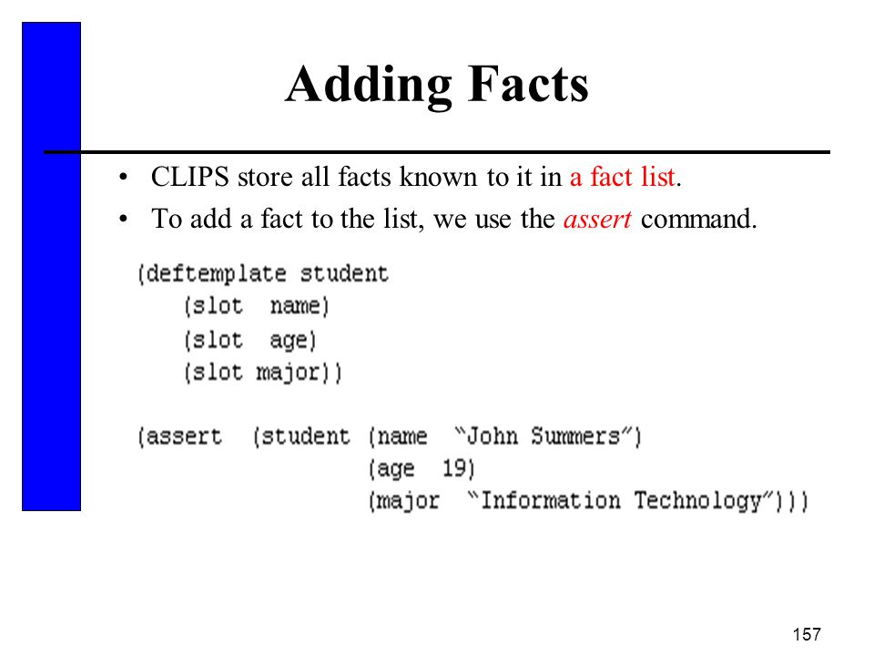 Adding Facts CLIPS store all facts known to it in a fact list.