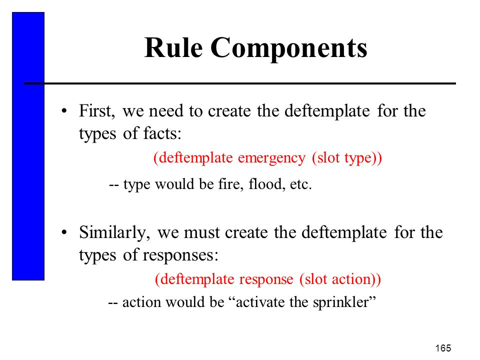 Rule Components First, we need to create the deftemplate for the types of facts: (deftemplate emergency (slot type))