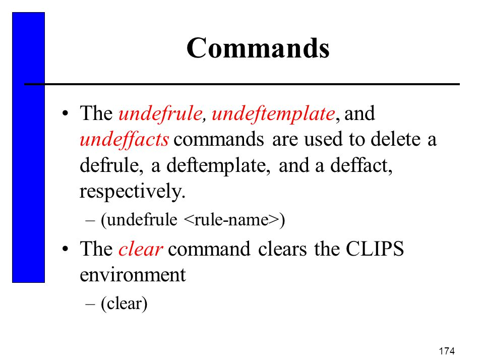 Commands The undefrule, undeftemplate, and undeffacts commands are used to delete a defrule, a deftemplate, and a deffact, respectively.