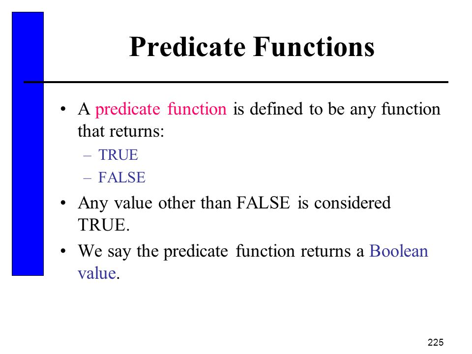 Predicate Functions A predicate function is defined to be any function that returns: TRUE. FALSE.