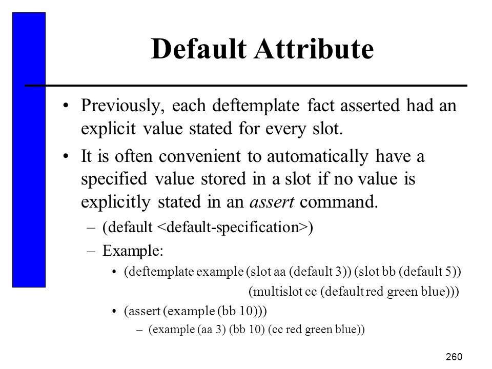 Default Attribute Previously, each deftemplate fact asserted had an explicit value stated for every slot.