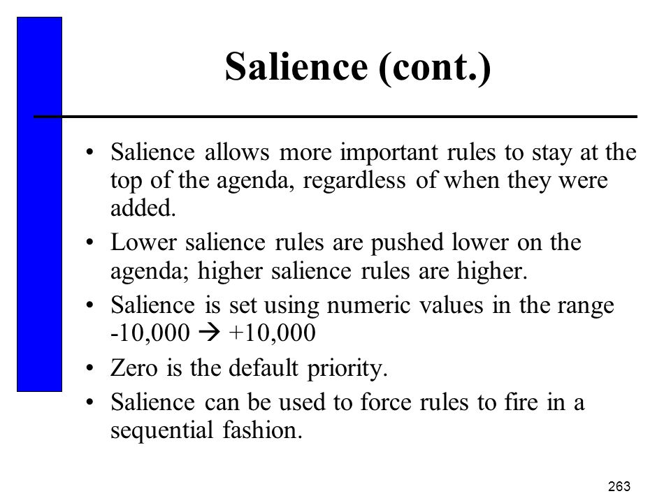 Salience (cont.) Salience allows more important rules to stay at the top of the agenda, regardless of when they were added.