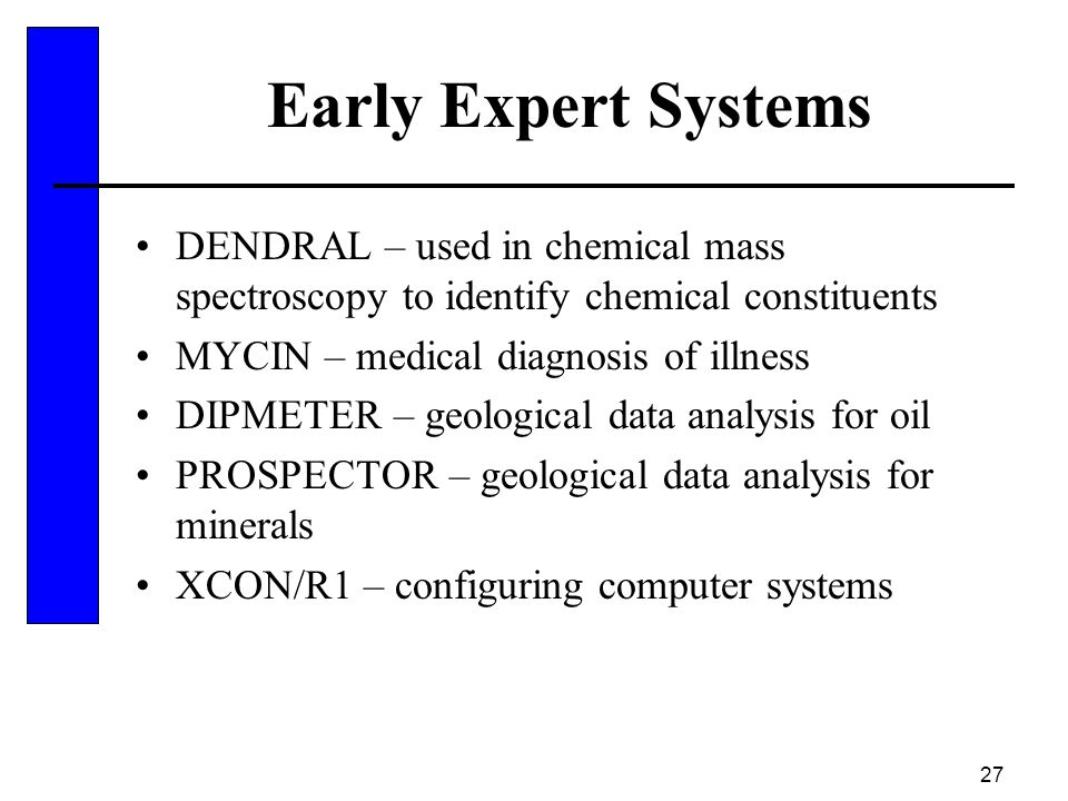 Early Expert Systems DENDRAL – used in chemical mass spectroscopy to identify chemical constituents.