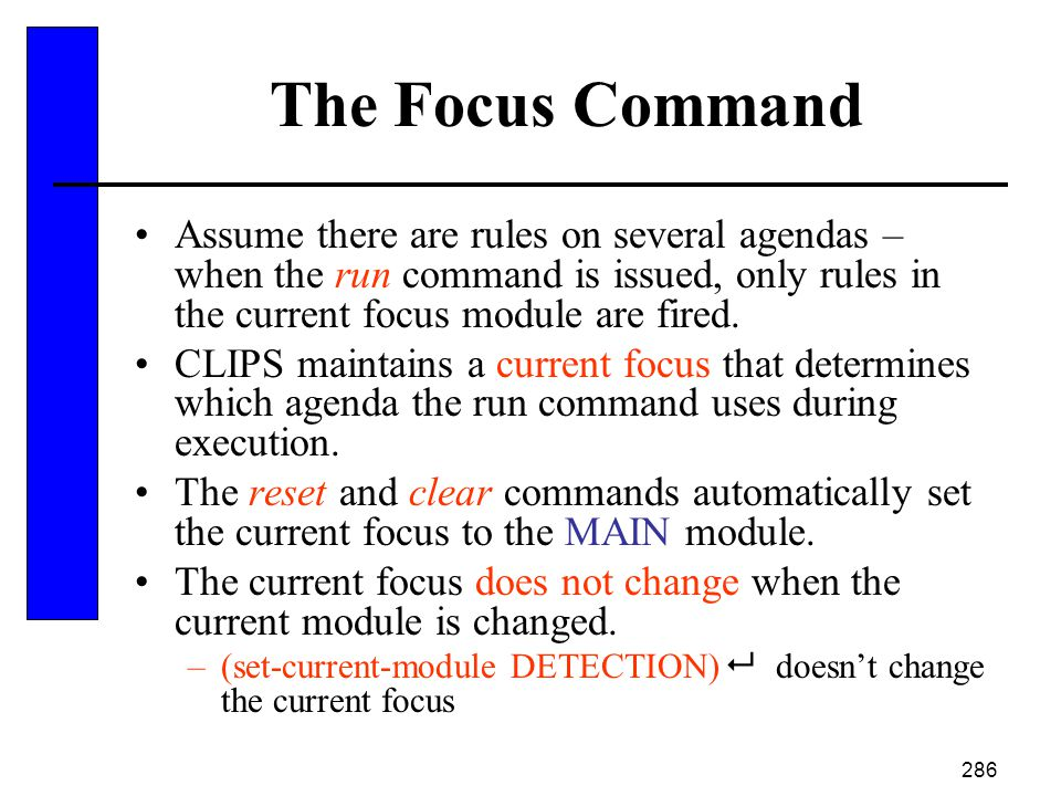 The Focus Command Assume there are rules on several agendas – when the run command is issued, only rules in the current focus module are fired.