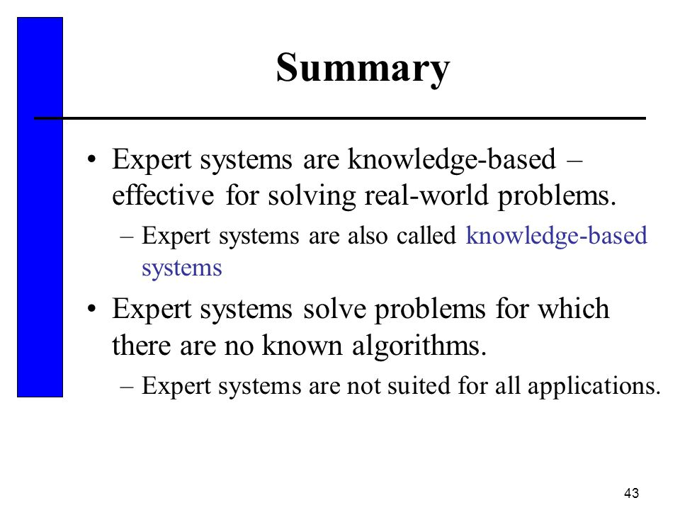 Summary Expert systems are knowledge-based – effective for solving real-world problems. Expert systems are also called knowledge-based systems.