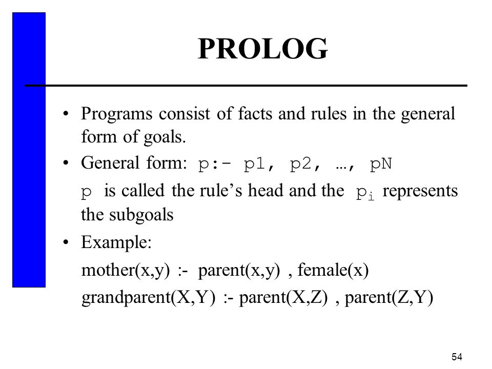PROLOG Programs consist of facts and rules in the general form of goals. General form: p:- p1, p2, …, pN.
