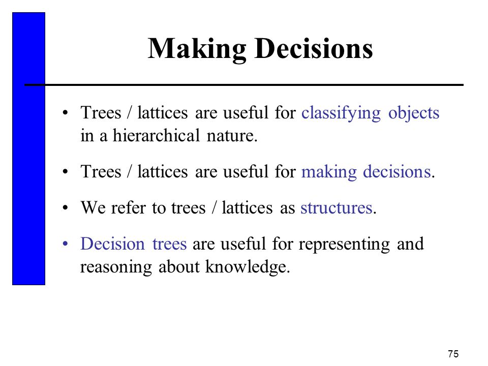Making Decisions Trees / lattices are useful for classifying objects in a hierarchical nature. Trees / lattices are useful for making decisions.