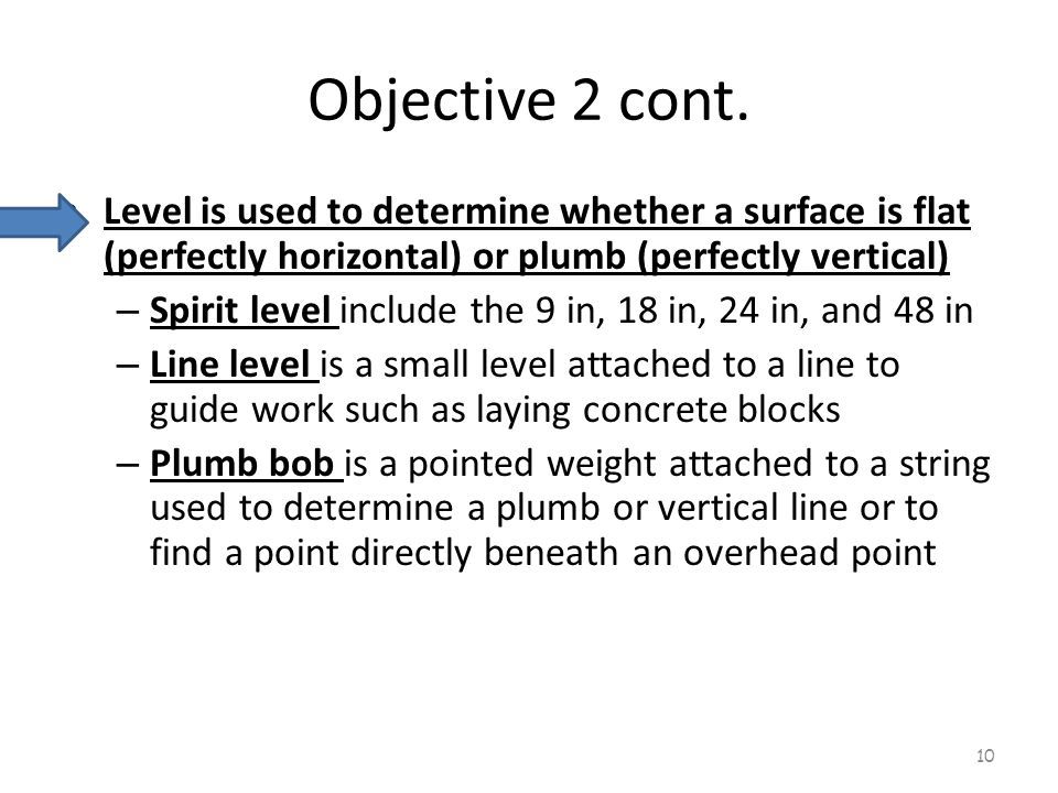 Objective 2 cont. Level is used to determine whether a surface is flat (perfectly horizontal) or plumb (perfectly vertical)