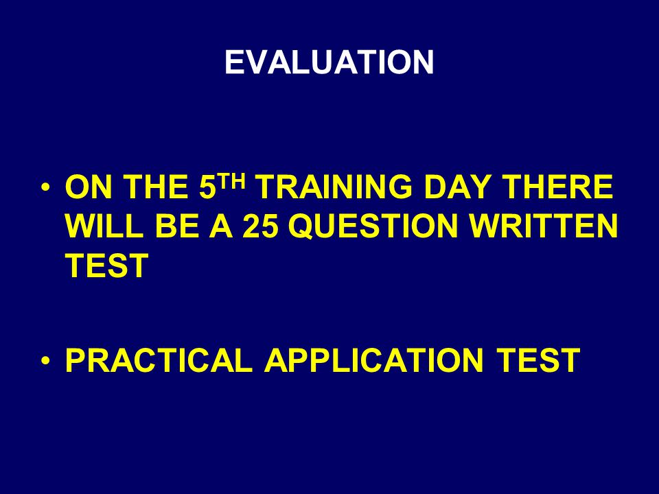 EVALUATION ON THE 5TH TRAINING DAY THERE WILL BE A 25 QUESTION WRITTEN TEST.
