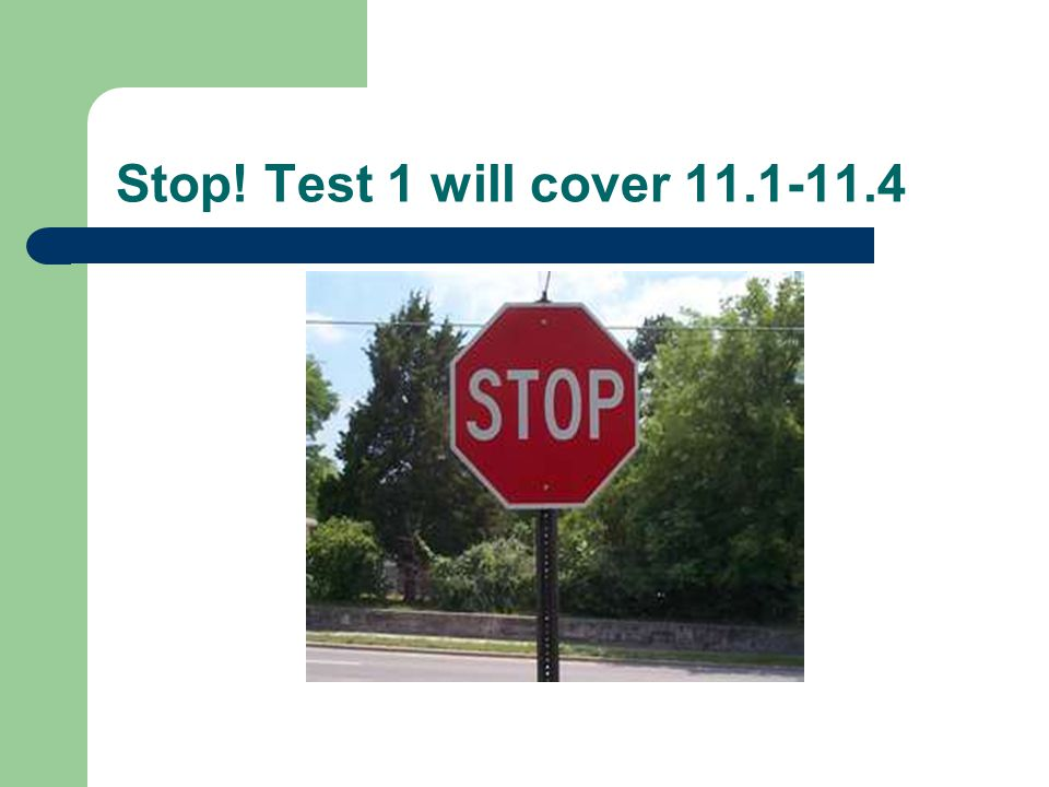 Stop! Test 1 will cover 11.1-11.4