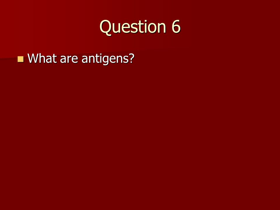 Question 6 What are antigens