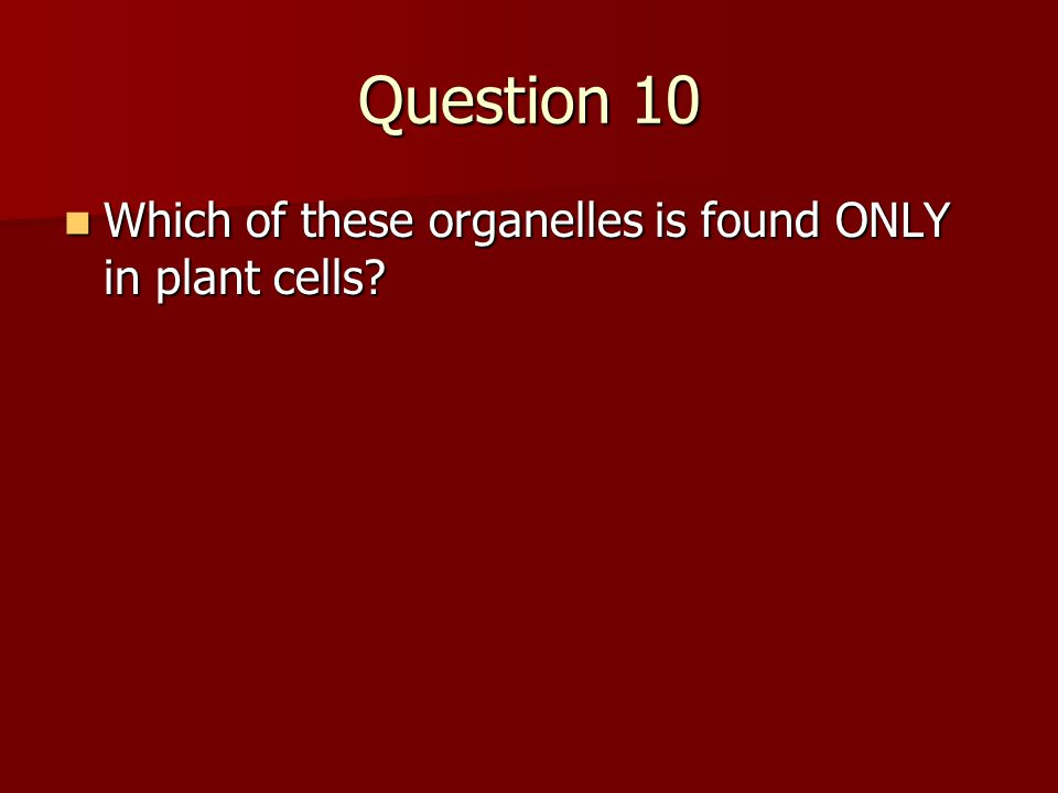 Question 10 Which of these organelles is found ONLY in plant cells