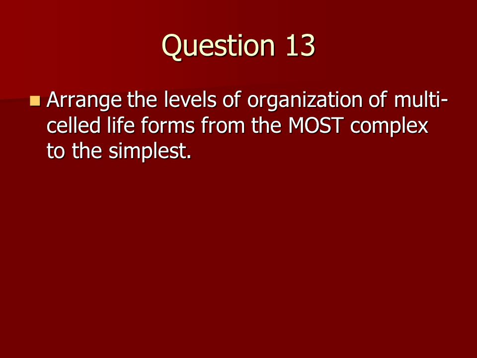 Question 13 Arrange the levels of organization of multi-celled life forms from the MOST complex to the simplest.