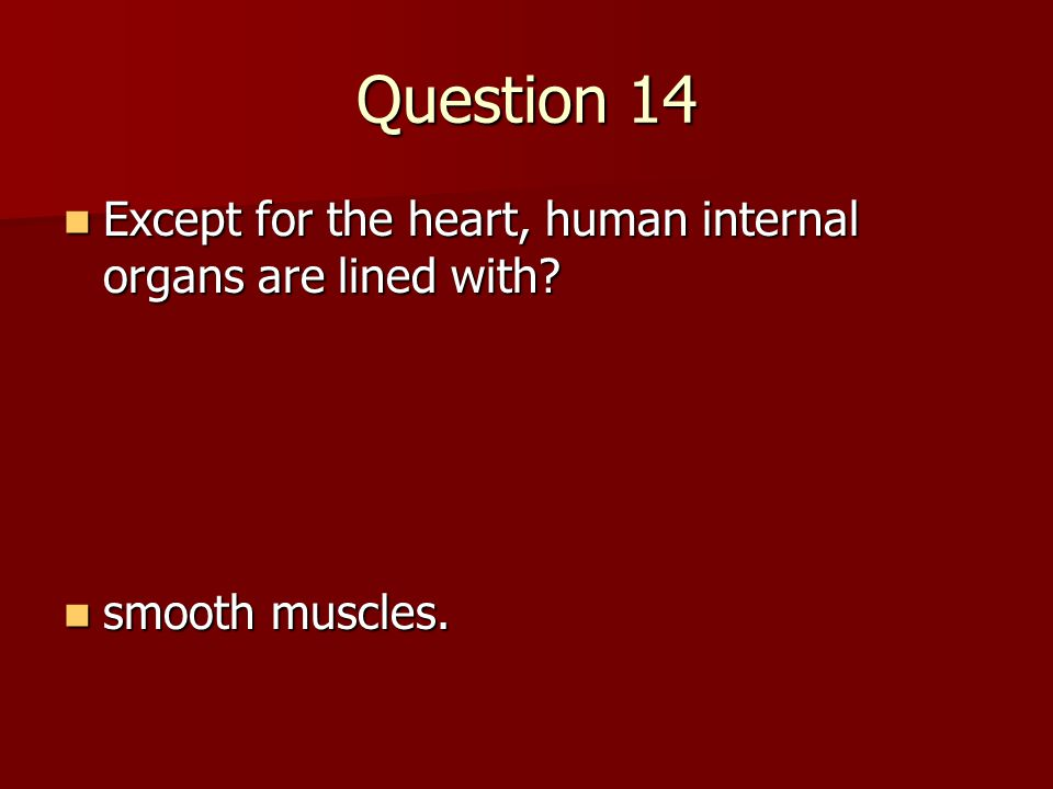 Question 14 Except for the heart, human internal organs are lined with smooth muscles.