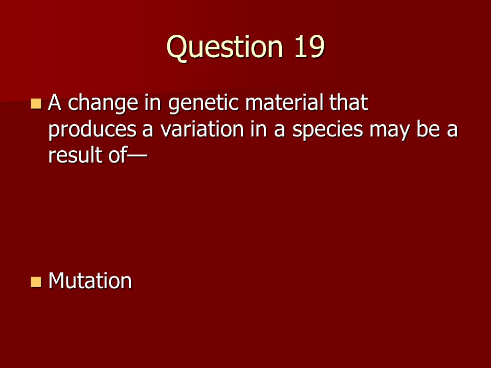 Question 19 A change in genetic material that produces a variation in a species may be a result of—