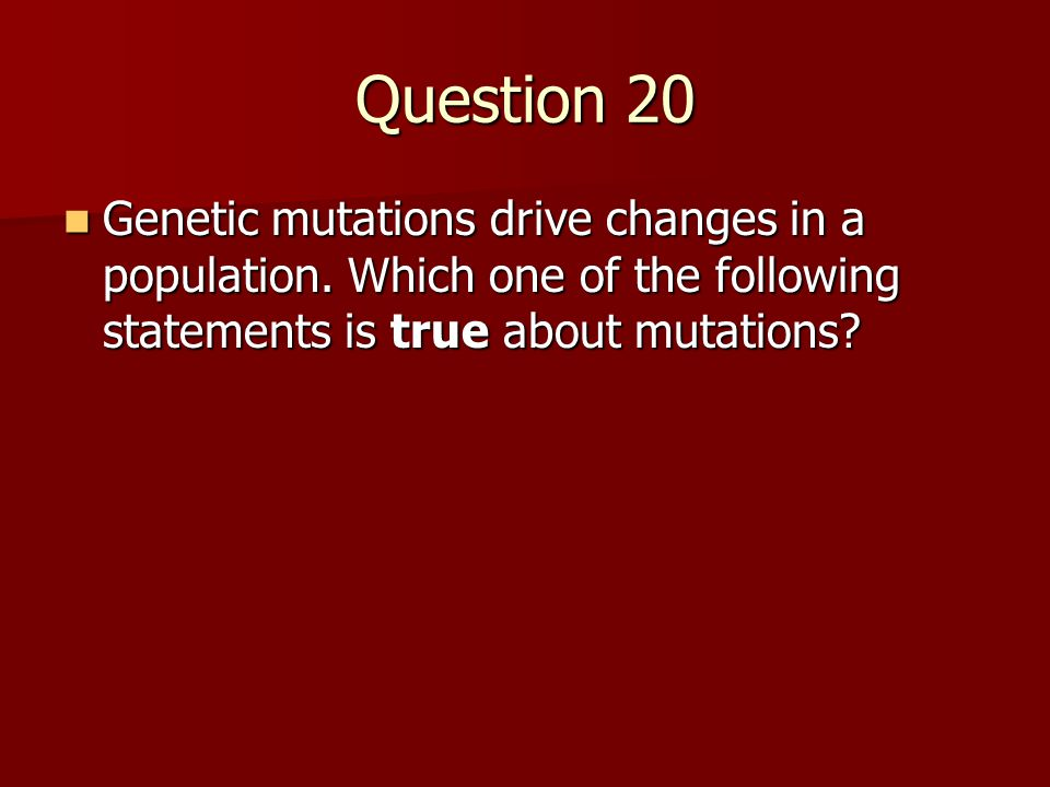 Question 20 Genetic mutations drive changes in a population.