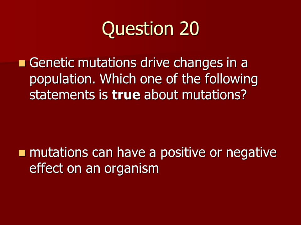 Question 20 Genetic mutations drive changes in a population. Which one of the following statements is true about mutations